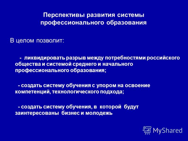 Перспективы развития системы профессионального образования В целом позволит: - ликвидировать разрыв между потребностями российского общества и системой среднего и начального профессионального образования; - создать систему обучения с упором на освоен
