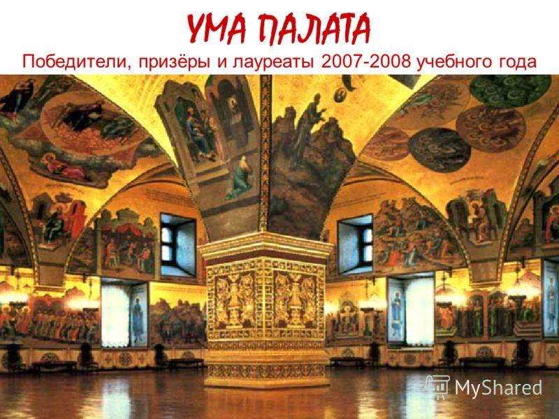 УМА ПАЛАТА Победители, призёры и лауреаты 2007-2008 учебного года