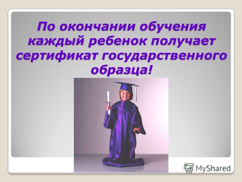 По окончании обучения каждый ребенок получает сертификат государственного образца!