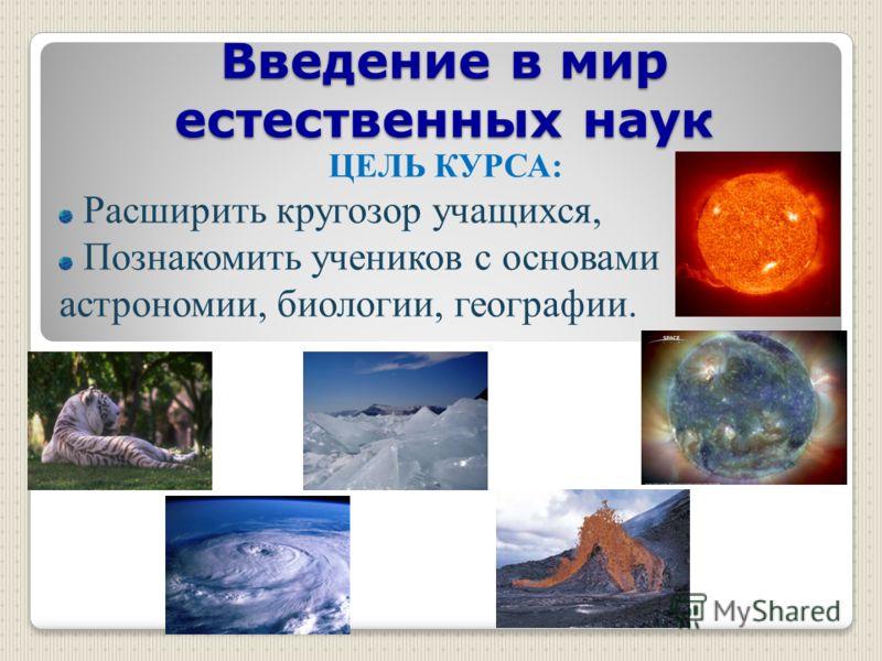 Введение в мир естественных наук ЦЕЛЬ КУРСА: Расширить кругозор учащихся, Познакомить учеников с основами астрономии, биологии, географии.