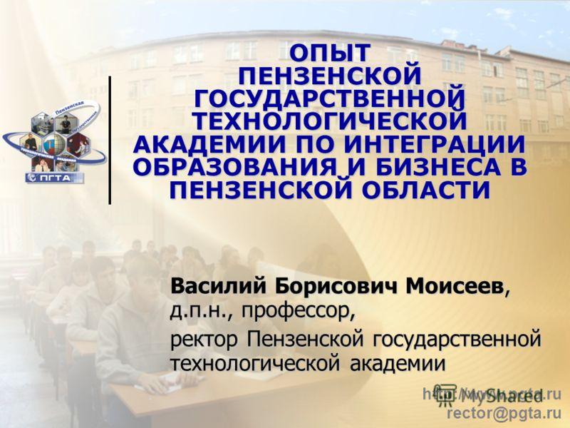 http://www.pgta.ru rector@pgta.ru ОПЫТ ПЕНЗЕНСКОЙ ГОСУДАРСТВЕННОЙ ТЕХНОЛОГИЧЕСКОЙ АКАДЕМИИ ПО ИНТЕГРАЦИИ ОБРАЗОВАНИЯ И БИЗНЕСА В ПЕНЗЕНСКОЙ ОБЛАСТИ Василий Борисович Моисеев, д.п.н., профессор, ректор Пензенской государственной технологической академ
