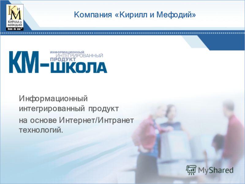 Компания «Кирилл и Мефодий» Информационный интегрированный продукт на основе Интернет/Интранет технологий.