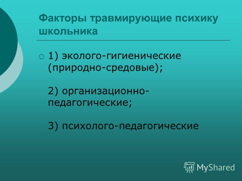 Факторы травмирующие психику школьника 1) эколого-гигиенические (природно-средовые); 2) организационно- педагогические; 3) психолого-педагогические
