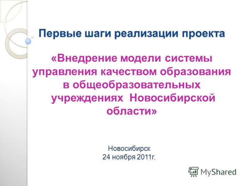Первые шаги реализации проекта Первые шаги реализации проекта «Внедрение модели системы управления качеством образования в общеобразовательных учреждениях Новосибирской области» Новосибирск 24 ноября 2011г.