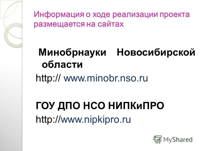 Информация о ходе реализации проекта размещается на сайтах Минобрнауки Новосибирской области http:// www.minobr.nso.ru ГОУ ДПО НСО НИПКиПРО http://www.nipkipro.ru