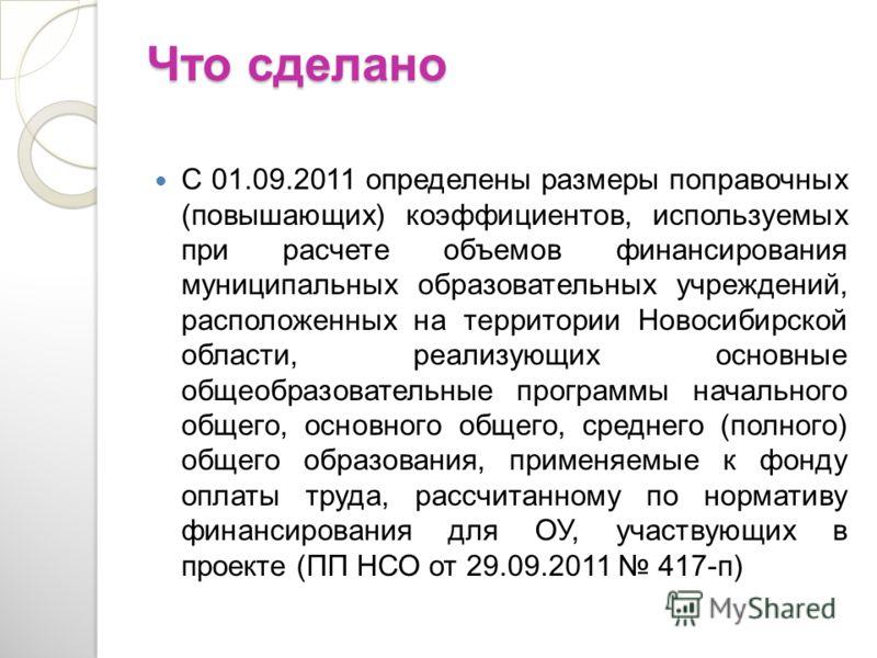 Что сделано Что сделано С 01.09.2011 определены размеры поправочных (повышающих) коэффициентов, используемых при расчете объемов финансирования муниципальных образовательных учреждений, расположенных на территории Новосибирской области, реализующих о