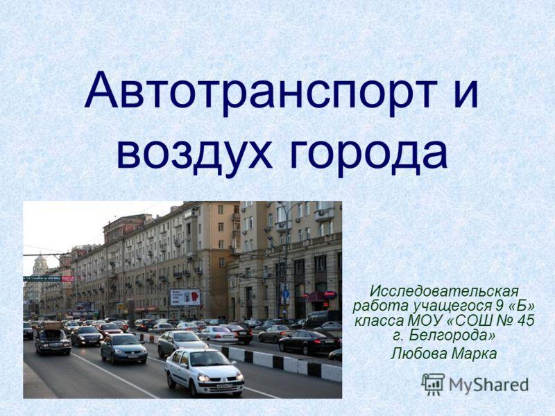 Автотранспорт и воздух города Исследовательская работа учащегося 9 «Б» класса МОУ «СОШ 45 г. Белгорода» Любова Марка