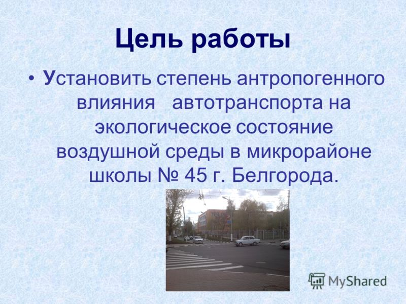 Цель работы Установить степень антропогенного влияния автотранспорта на экологическое состояние воздушной среды в микрорайоне школы 45 г. Белгорода.