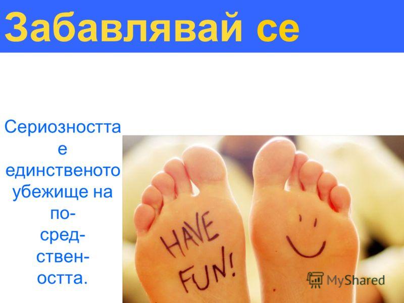 Забавлявай се Сериозността е единственото убежище на по- сред- ствен- остта.