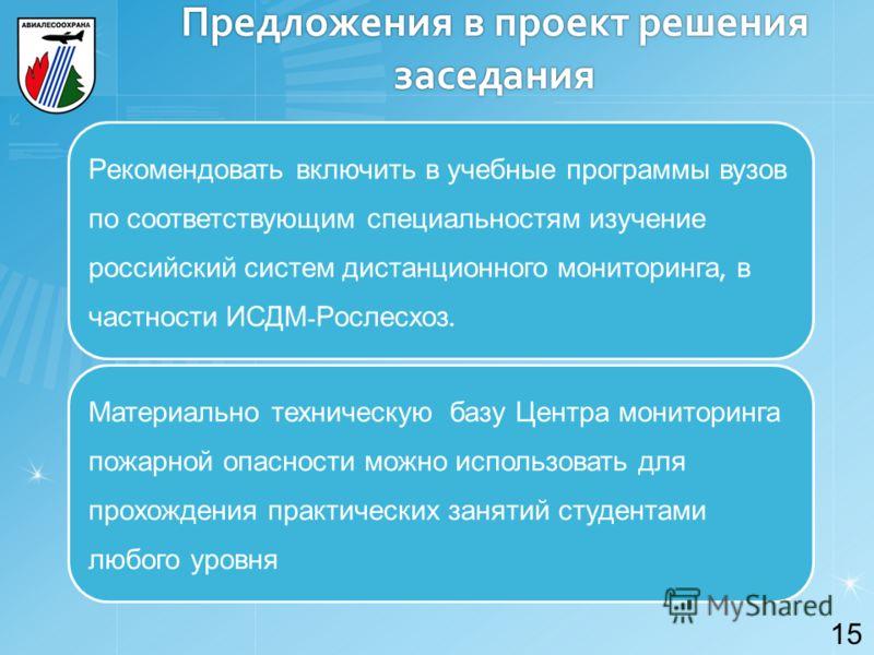 Предложения в проект решения заседания 15 Рекомендовать включить в учебные программы вузов по соответствующим специальностям изучение российский систем дистанционного мониторинга, в частности ИСДМ - Рослесхоз. Материально техническую базу Центра мони