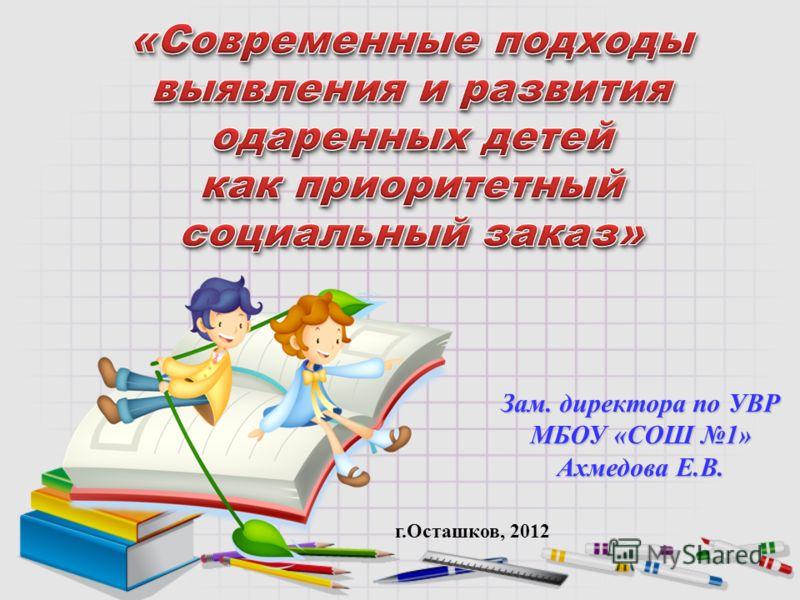 Зам. директора по УВР МБОУ «СОШ 1» Ахмедова Е.В. г.Осташков, 2012