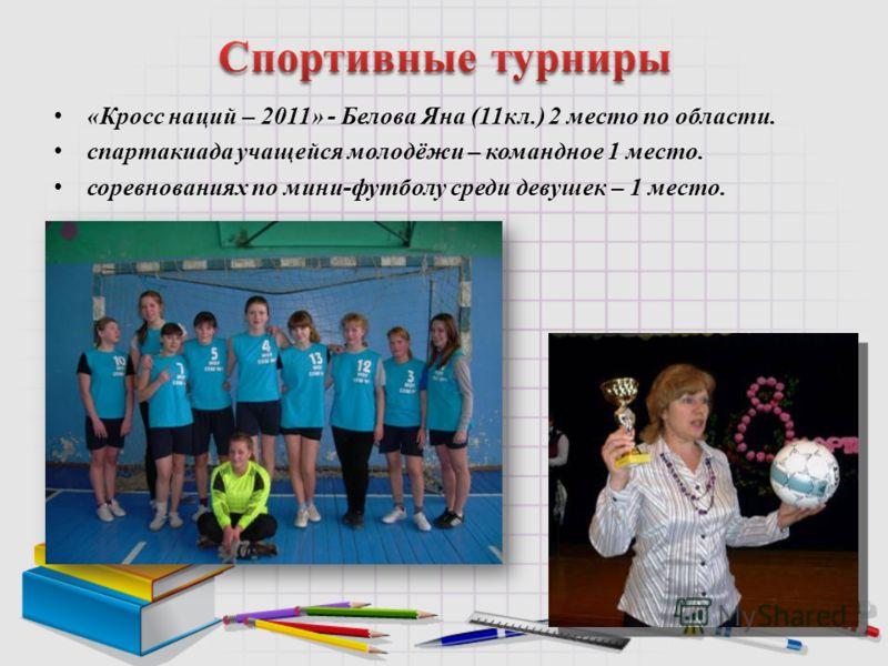 «Кросс наций – 2011» - Белова Яна (11кл.) 2 место по области. спартакиада учащейся молодёжи – командное 1 место. соревнованиях по мини-футболу среди девушек – 1 место.