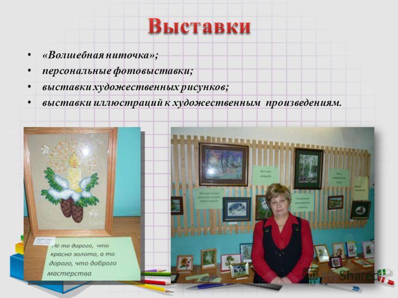 «Волшебная ниточка»; персональные фотовыставки; выставки художественных рисунков; выставки иллюстраций к художественным произведениям.