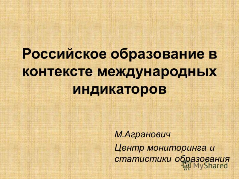 М.Агранович Центр мониторинга и статистики образования Российское образование в контексте международных индикаторов