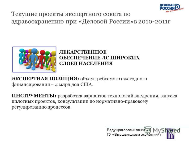 Текущие проекты экспертного совета по здравоохранению при «Деловой России»в 2010-2011г ЛЕКАРСТВЕННОЕ ОБЕСПЕЧЕНИЕ ЛС ШИРОКИХ СЛОЕВ НАСЕЛЕНИЯ ЭКСПЕРТНАЯ ПОЗИЦИЯ: объем требуемого ежегодного финансирования = 4 млрд дол США. ИНСТРУМЕНТЫ: разработка вариа