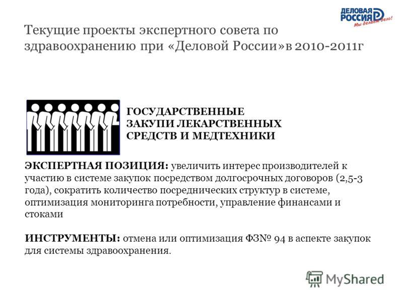 Текущие проекты экспертного совета по здравоохранению при «Деловой России»в 2010-2011г ГОСУДАРСТВЕННЫЕ ЗАКУПИ ЛЕКАРСТВЕННЫХ СРЕДСТВ И МЕДТЕХНИКИ ЭКСПЕРТНАЯ ПОЗИЦИЯ: увеличить интерес производителей к участию в системе закупок посредством долгосрочных