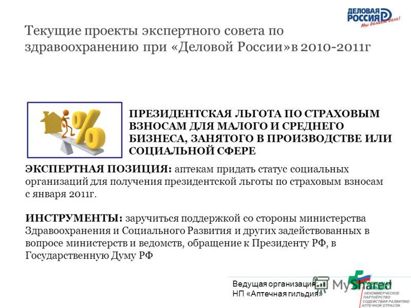 Текущие проекты экспертного совета по здравоохранению при «Деловой России»в 2010-2011г ПРЕЗИДЕНТСКАЯ ЛЬГОТА ПО СТРАХОВЫМ ВЗНОСАМ ДЛЯ МАЛОГО И СРЕДНЕГО БИЗНЕСА, ЗАНЯТОГО В ПРОИЗВОДСТВЕ ИЛИ СОЦИАЛЬНОЙ СФЕРЕ ЭКСПЕРТНАЯ ПОЗИЦИЯ: аптекам придать статус со