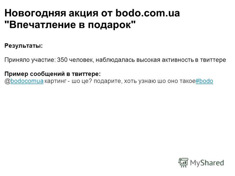 Новогодняя акция от bodo.com.ua Впечатление в подарок Результаты: Приняло участие: 350 человек, наблюдалась высокая активность в твиттере Пример сообщений в твиттере: @bodocomua картинг - шо це? подарите, хоть узнаю шо оно такое#bodo