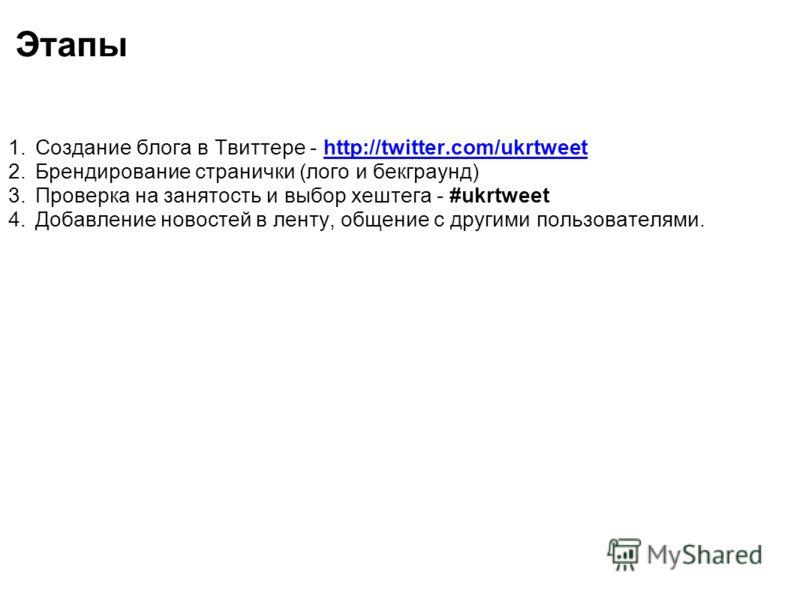 Этапы 1.Создание блога в Твиттере - http://twitter.com/ukrtweet 2.Брендирование странички (лого и бекграунд) 3.Проверка на занятость и выбор хештега - #ukrtweet 4.Добавление новостей в ленту, общение с другими пользователями.