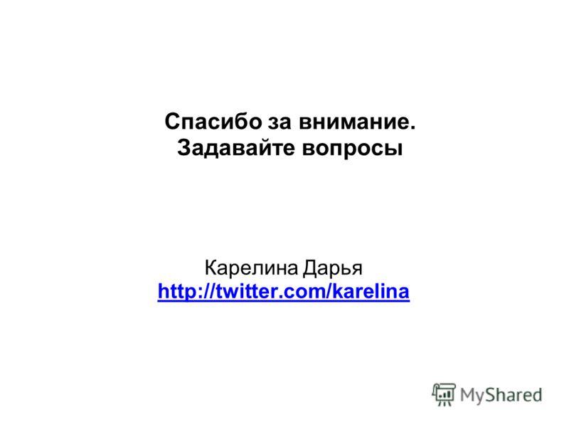 Спасибо за внимание. Задавайте вопросы Карелина Дарья http://twitter.com/karelina