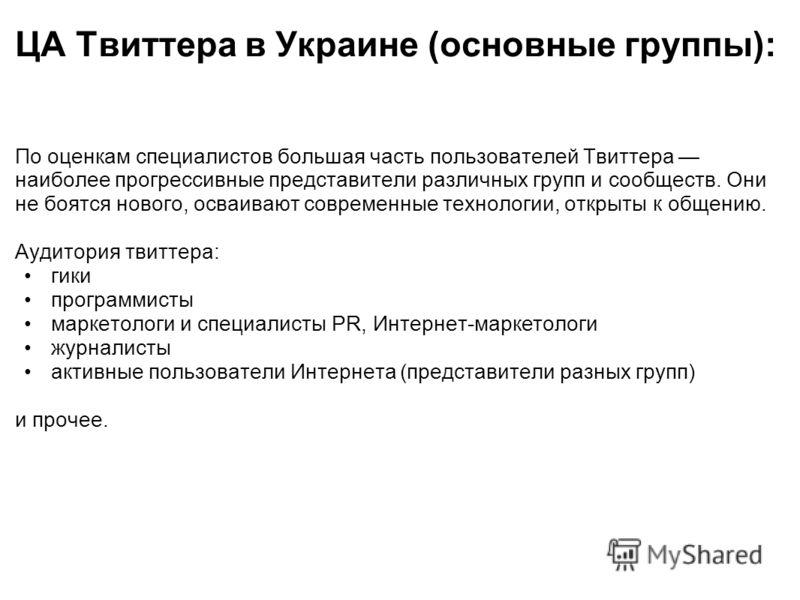 ЦА Твиттера в Украине (основные группы): По оценкам специалистов большая часть пользователей Твиттера наиболее прогрессивные представители различных групп и сообществ. Они не боятся нового, осваивают современные технологии, открыты к общению. Аудитор