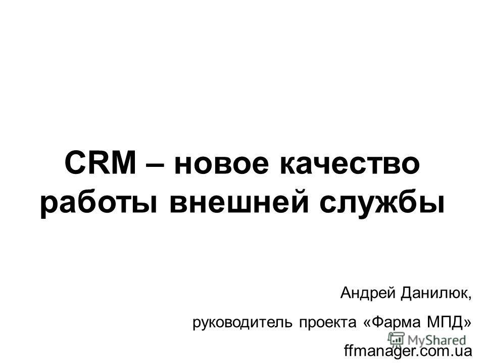 CRM – новое качество работы внешней службы Андрей Данилюк, руководитель проекта «Фарма МПД» ffmanager.com.ua