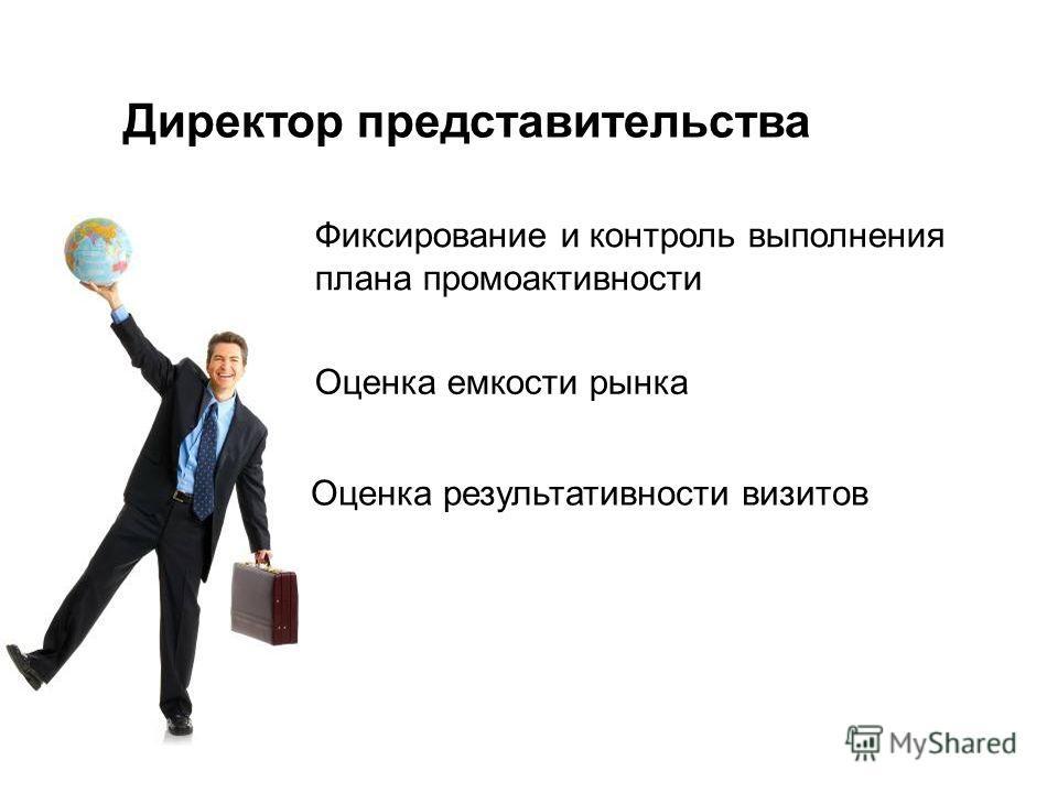 Фиксирование и контроль выполнения плана промоактивности Директор представительства Оценка емкости рынка Оценка результативности визитов