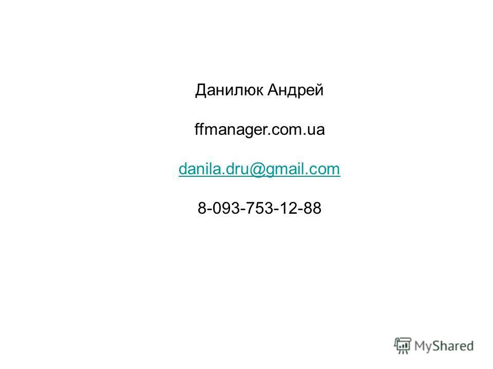 Данилюк Андрей ffmanager.com.ua danila.dru@gmail.com 8-093-753-12-88