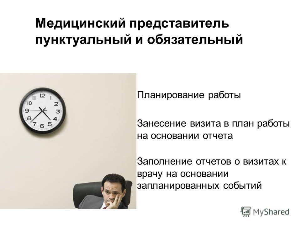 Медицинский представитель пунктуальный и обязательный Планирование работы Заполнение отчетов о визитах к врачу на основании запланированных событий Занесение визита в план работы на основании отчета