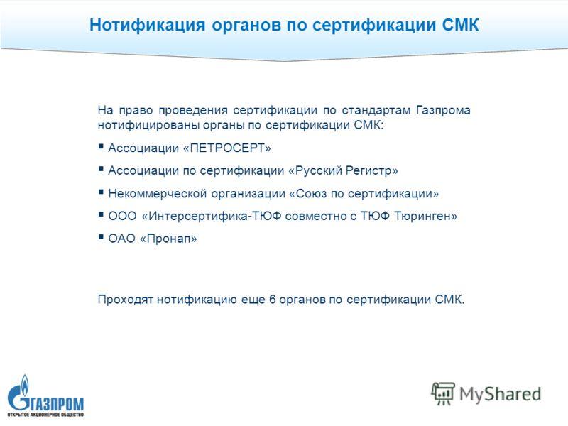 Нотификация органов по сертификации СМК На право проведения сертификации по стандартам Газпрома нотифицированы органы по сертификации СМК: Ассоциации «ПЕТРОСЕРТ» Ассоциации по сертификации «Русский Регистр» Некоммерческой организации «Союз по сертифи