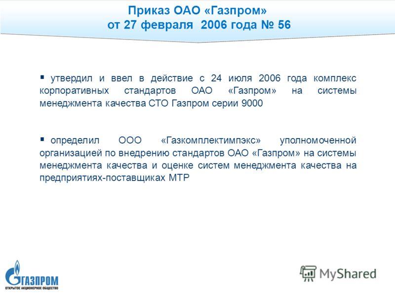 Приказ ОАО «Газпром» от 27 февраля 2006 года 56 утвердил и ввел в действие с 24 июля 2006 года комплекс корпоративных стандартов ОАО «Газпром» на системы менеджмента качества СТО Газпром серии 9000 определил ООО «Газкомплектимпэкс» уполномоченной орг