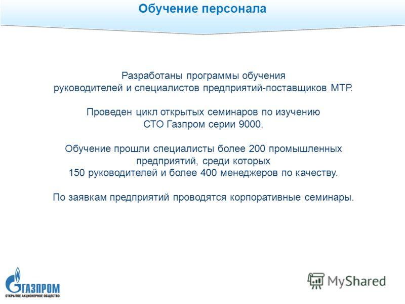Обучение персонала Разработаны программы обучения руководителей и специалистов предприятий-поставщиков МТР. Проведен цикл открытых семинаров по изучению СТО Газпром серии 9000. Обучение прошли специалисты более 200 промышленных предприятий, среди кот