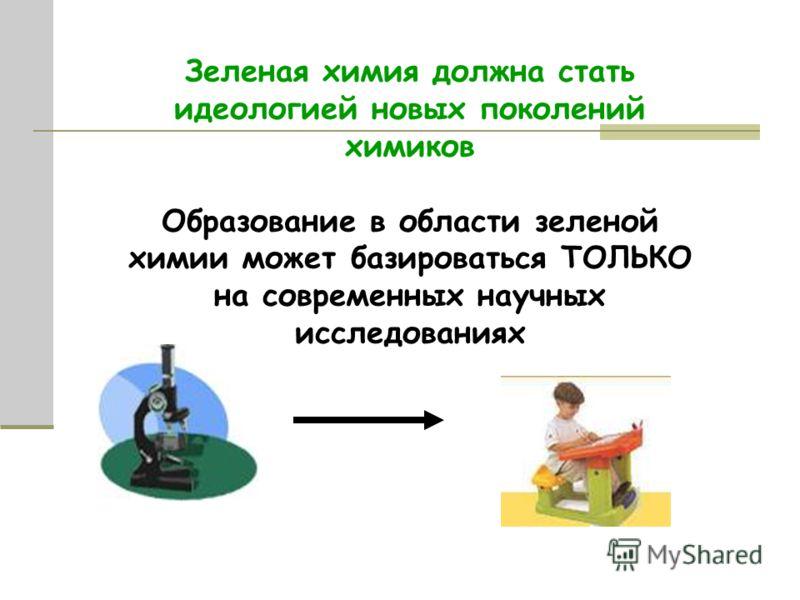 Зеленая химия должна стать идеологией новых поколений химиков Образование в области зеленой химии может базироваться ТОЛЬКО на современных научных исследованиях