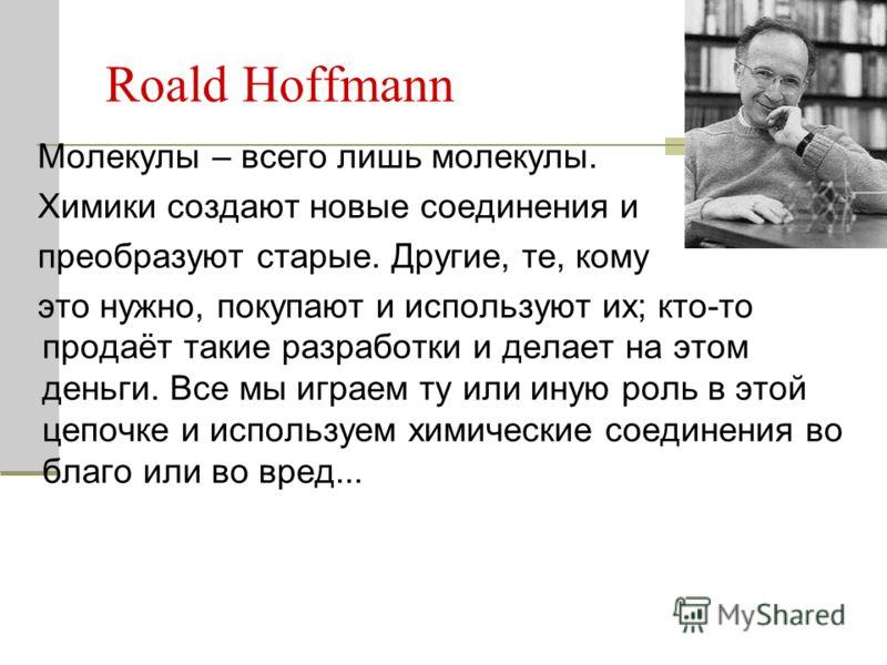 Roald Hoffmann Молекулы – всего лишь молекулы. Химики создают новые соединения и преобразуют старые. Другие, те, кому это нужно, покупают и используют их; кто-то продаёт такие разработки и делает на этом деньги. Все мы играем ту или иную роль в этой