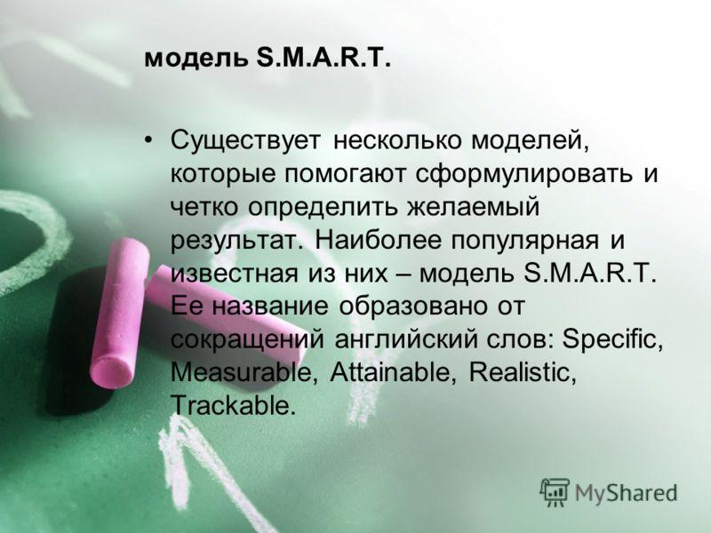 модель S.M.A.R.T. Существует несколько моделей, которые помогают сформулировать и четко определить желаемый результат. Наиболее популярная и известная из них – модель S.M.A.R.T. Ее название образовано от сокращений английский слов: Specific, Measurab