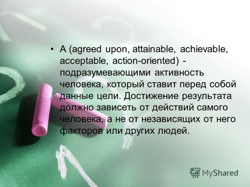 A (agreed upon, attainable, achievable, acceptable, action-oriented) - подразумевающими активность человека, который ставит перед собой данные цели. Достижение результата должно зависеть от действий самого человека, а не от независящих от него фактор