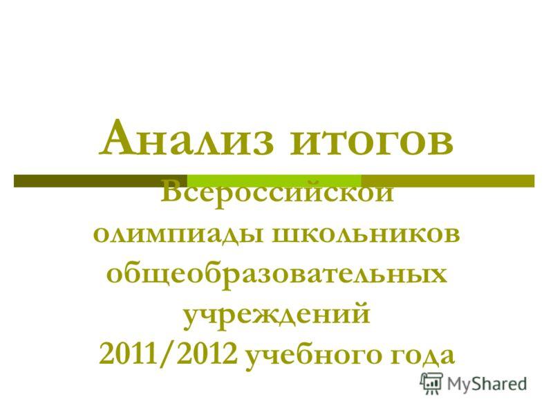 Анализ итогов Всероссийской олимпиады школьников общеобразовательных учреждений 2011/2012 учебного года