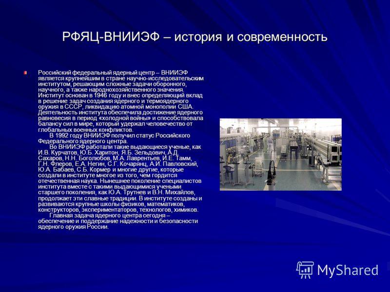 РФЯЦ-ВНИИЭФ – история и современность Российский федеральный ядерный центр – ВНИИЭФ является крупнейшим в стране научно-исследовательским институтом, решающим сложные задачи оборонного, научного, а также народнохозяйственного значения. Институт основ