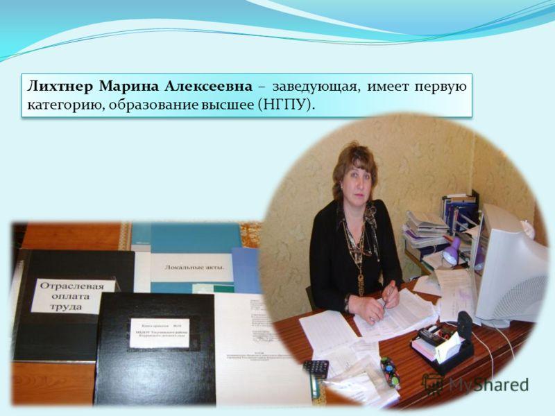 Лихтнер Марина Алексеевна – заведующая, имеет первую категорию, образование высшее (НГПУ).