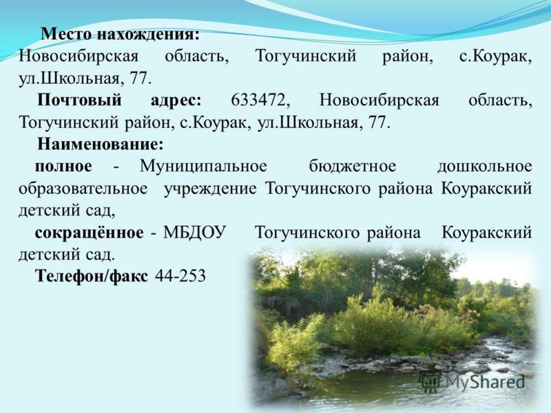 Место нахождения: Новосибирская область, Тогучинский район, с.Коурак, ул.Школьная, 77. Почтовый адрес: 633472, Новосибирская область, Тогучинский район, с.Коурак, ул.Школьная, 77. Наименование: полное - Муниципальное бюджетное дошкольное образователь