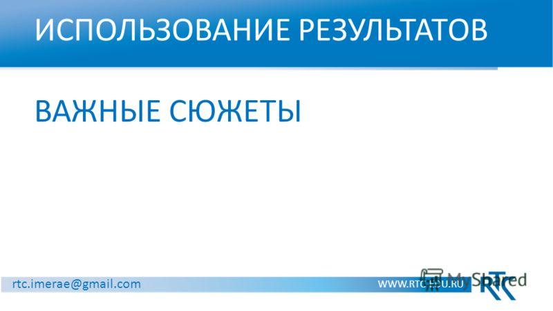 ИСПОЛЬЗОВАНИЕ РЕЗУЛЬТАТОВ ВАЖНЫЕ СЮЖЕТЫ WWW.RTC-EDU.RU rtc.imerae@gmail.com