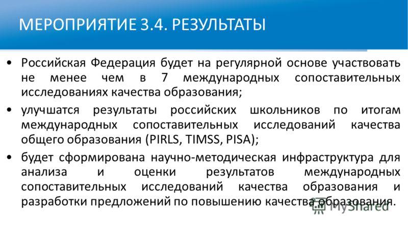 МЕРОПРИЯТИЕ 3.4. РЕЗУЛЬТАТЫ Российская Федерация будет на регулярной основе участвовать не менее чем в 7 международных сопоставительных исследованиях качества образования; улучшатся результаты российских школьников по итогам международных сопоставите