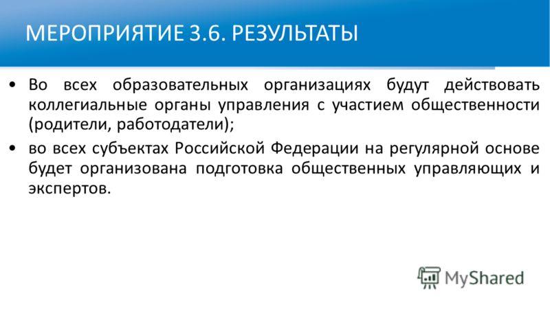 МЕРОПРИЯТИЕ 3.6. РЕЗУЛЬТАТЫ Во всех образовательных организациях будут действовать коллегиальные органы управления с участием общественности (родители, работодатели); во всех субъектах Российской Федерации на регулярной основе будет организована подг