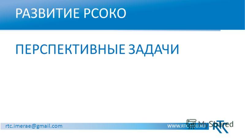 РАЗВИТИЕ РСОКО ПЕРСПЕКТИВНЫЕ ЗАДАЧИ WWW.RTC-EDU.RU rtc.imerae@gmail.com