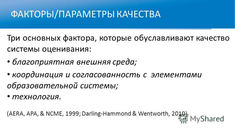 ФАКТОРЫ/ПАРАМЕТРЫ КАЧЕСТВА Три основных фактора, которые обуславливают качество системы оценивания: благоприятная внешняя среда; координация и согласованность с элементами образовательной системы; технология. (AERA, APA, & NCME, 1999; Darling-Hammond