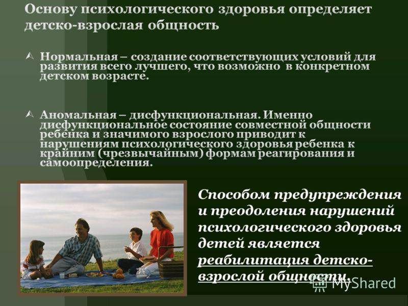 Способом предупреждения и преодоления нарушений психологического здоровья детей является реабилитация детско- взрослой общности.