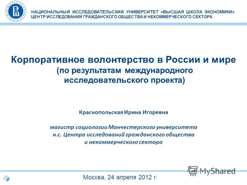 Корпоративное волонтерство в России и мире (по результатам международного исследовательского проекта) НАЦИОНАЛЬНЫЙ ИССЛЕДОВАТЕЛЬСКИЙ УНИВЕРСИТЕТ «ВЫСШАЯ ШКОЛА ЭКОНОМИКИ» ЦЕНТР ИССЛЕДОВАНИЙ ГРАЖДАНСКОГО ОБЩЕСТВА И НЕКОММЕРЧЕСКОГО СЕКТОРА Краснопольска