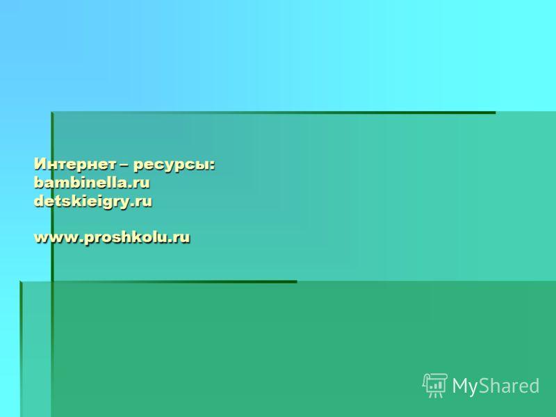 Интернет – ресурсы: bambinella.ru detskieigry.ru www.proshkolu.ru