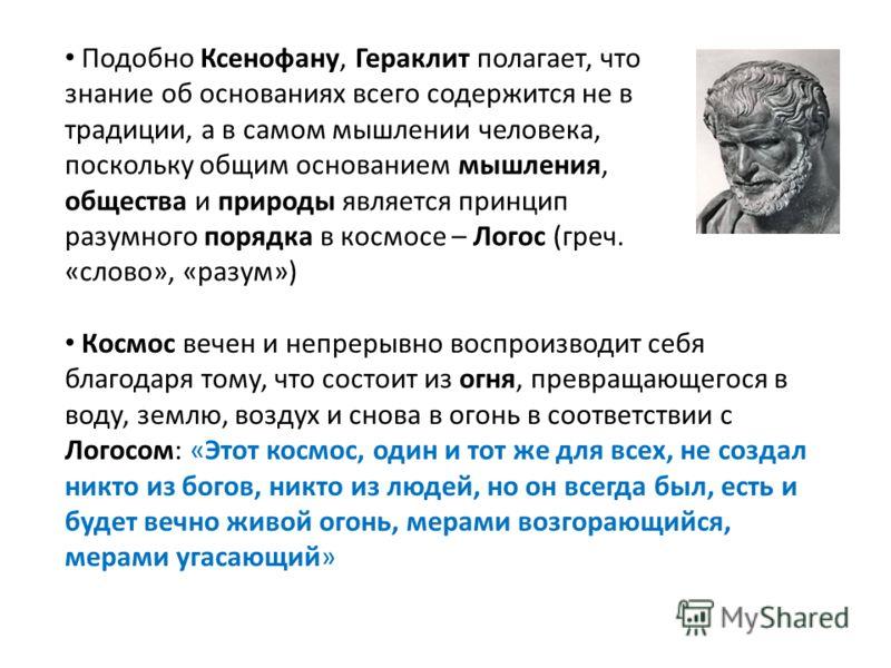 Подобно Ксенофану, Гераклит полагает, что знание об основаниях всего содержится не в традиции, а в самом мышлении человека, поскольку общим основанием мышления, общества и природы является принцип разумного порядка в космосе – Логос (греч. «слово», «