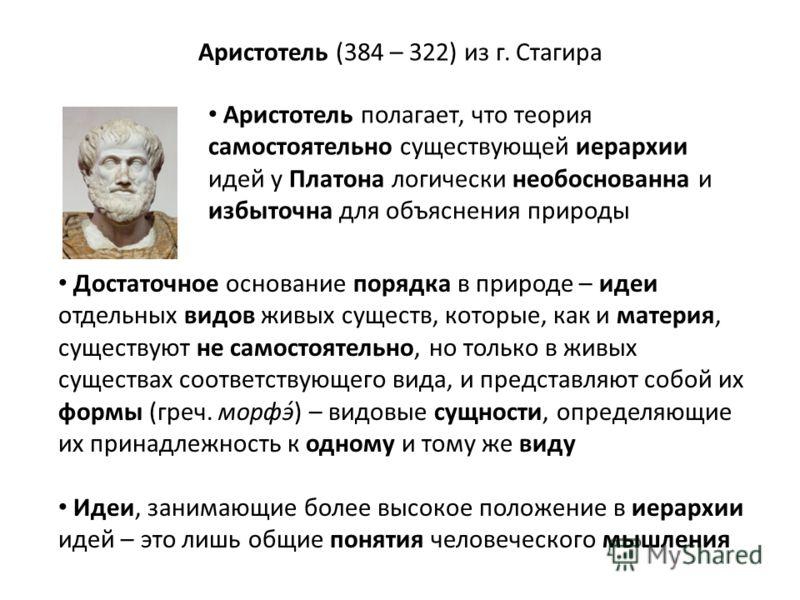 Аристотель (384 – 322) из г. Стагира Аристотель полагает, что теория самостоятельно существующей иерархии идей у Платона логически необоснованна и избыточна для объяснения природы Достаточное основание порядка в природе – идеи отдельных видов живых с